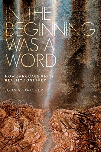 In the Beginning Was a Word: How Language Knits Reality Together por John S Hatcher