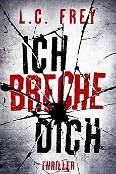 Ich Breche Dich: Thriller (Leipzig-Thriller 2) (German Edition) by [Frey, L.C.]
