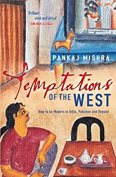 Temptations of the West: How to be Modern in India, Pakistan and Beyond by [Mishra, Pankaj]