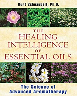 The Healing Intelligence of Essential Oils: The Science of Advanced Aromatherapy by [Schnaubelt, Kurt]