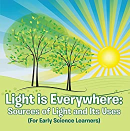 Light is Everywhere: Sources of Light and Its Uses (For Early Learners): Nature Book for Kids Earth Sciences (Children's Earth Sciences Books)