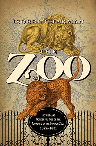 The Zoo: The Wild and Wonderful Tale of the Founding of London Zoo: 1826-1851