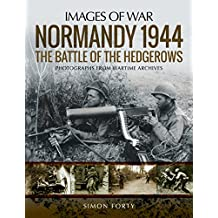 Normandy 1944: The Battle of the Hedgerows: Rare Photographs from Wartime Archives (Images of War)