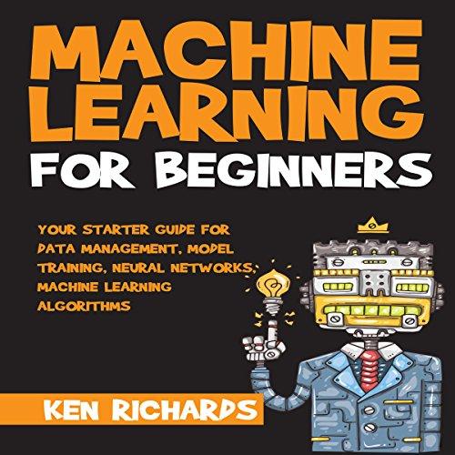 Your Starter Guide for Data Management, Model Training, Neural Networks, Machine Learning Algorithms: Machine Learning: For Beginners, Book 1