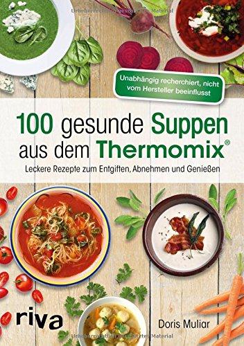 Preisvergleich Produktbild 100 gesunde Suppen aus dem Thermomix®: Leckere Rezepte zum Entgiften, Abnehmen und Genießen