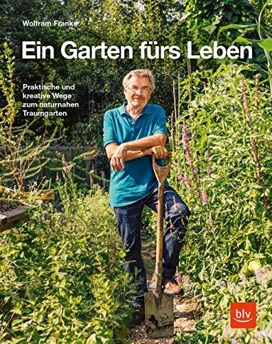 Ein Garten fürs Leben: Praktische und kreative Wege zum naturnahen Traumgarten