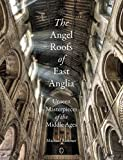 The Angel Roofs of East Anglia: Unseen Masterpieces of the Middle Ages