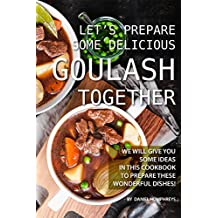 Let's Prepare Some Delicious Goulash Together: We Will Give You Some Ideas in This Cookbook to Prepare These Wonderful Dishes! (English Edition)