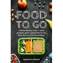 Food To Go: Schnelle Rezepte To Go – Selbst gemacht, lecker & perfekt für das Büro. Das Essen für Berufstätige! (Schnelle Küche, Office food, Low Carb to go, low carb Berufstätige)
