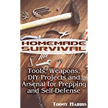 Homemade Survival: Tools, Weapons, DIY Projects and Arsenal for Prepping and Self-Defense: (Survival Weapons, Survival Skills) (English Edition)