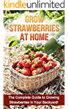 Grow Strawberries at Home: The complete guide to growing strawberries in your backyard!