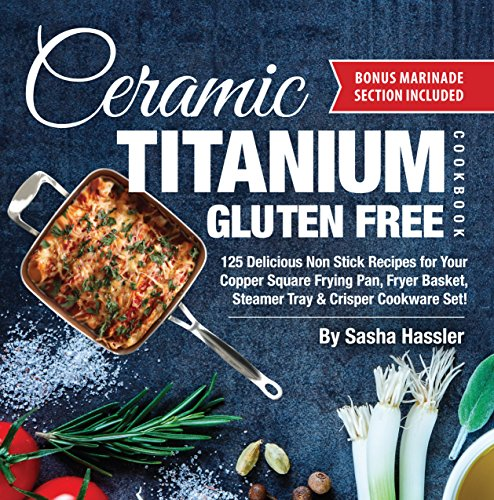 Ceramic Titanium Gluten Free Cookbook: 125 Delicious Non Stick Recipes for Your Copper Square Frying Pan, Fryer Basket, Steamer Tray & Crisper Cookware ... Stove Top Cooking Book 2) (English Edition) American Square Grill Pan
