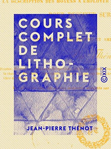 Cours complet de lithographie - Contenant la description des moyens à employer et des accidents à...
