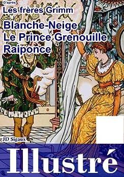 Blanche-neige, le Prince Grenouille & Raiponce illustrés [version illustrée] par [Grimm, Jakob, Jakob Grimm, Wilhelm Grimm]