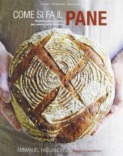 Come si fa il pane. Ricette passo a passo per pane e dolci da forno. Ediz. illustrata