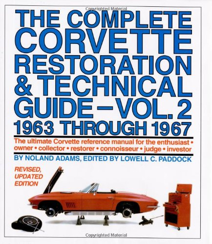 The Complete Corvette Restoration & Technical Guide, Volume 2: 1963 Through 1967: The Ultimate Corvette Reference Manual for the Enthusiast, Owner, Co (Corvette Guide Restoration)
