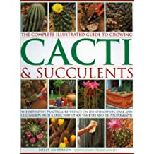 The Complete Illustrated Guide to Growing Cacti and Succulents by Miles Anderson (2009-02-16)