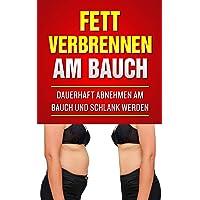 Fett verbrennen am Bauch: Dauerhaft abnehmen am Bauch und schlank werden (Abnehmen Bücher, Band 1)