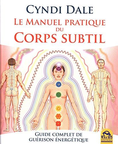 Le manuel pratique du corps subtil: Guide complet de guérison énergétique
