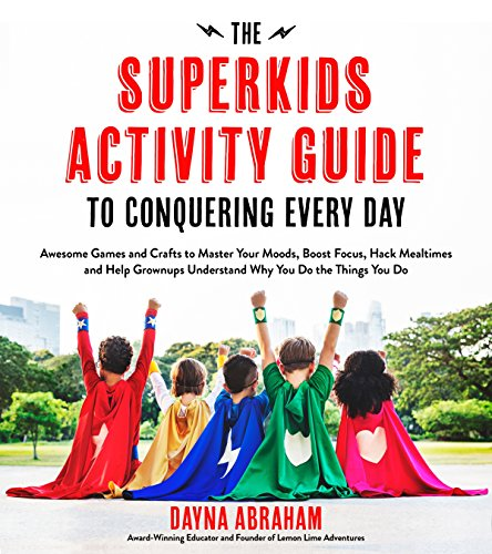 The Superkids Activity Guide to Conquering Every Day: Awesome Games and Crafts to Master Your Moods, Boost Focus, Hack Mealtimes and Help Grownups Und por Dayna Abraham