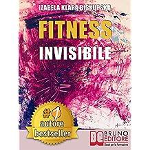 Fitness Invisibile: Manuale Pratico Per Trasformare La Tua Vita A Livello Fisico, Mentale e Spirituale In 7 Passi