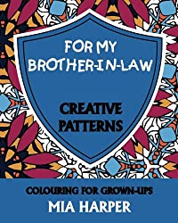 For My Brother-in-Law: Creative Patterns, Colouring for Grown-Ups