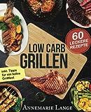Low Carb Grillen: Das Grillbuch mit 60 leckeren Rezepten fast ohne Kohlenhydrate