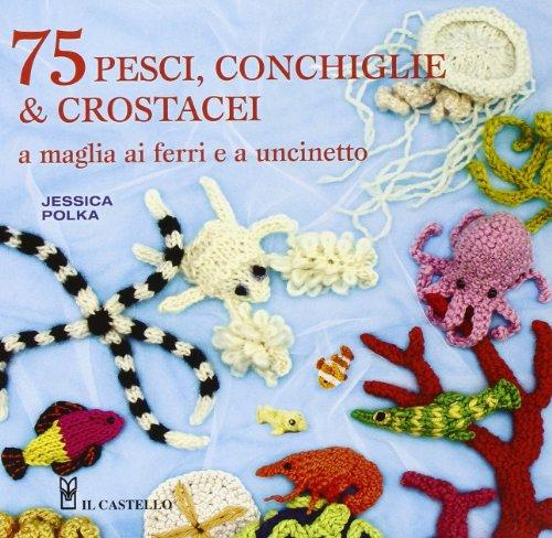 75 pesci, conchiglie & crostacei. A maglia ai ferri e a uncinetto