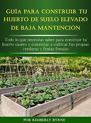La Guía Para Construir Tu Huerto Elevado De Baja Mantención: Todo lo que necesitas saber para construir tu huerto casero y comenzar a cultivar tus propias verduras y frutas frescas por Kimberly Byrne