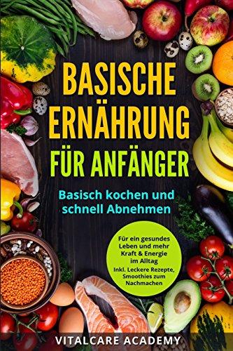 Basische Ernährung für Anfänger: Basisch kochen und schnell Abnehmen ...