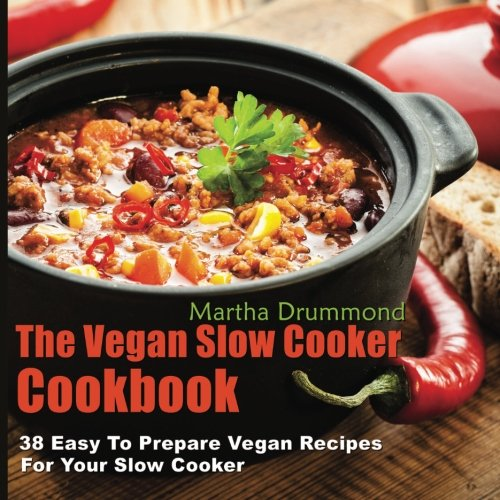 The Vegan Slow Cooker Cookbook: 38 Easy To Prepare Vegan Recipes For Your Slow Cooker