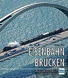 Eisenbahnbrücken: Baukunst aus Stein, Stahl und Beton