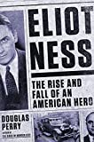 Eliot Ness: The Rise and Fall of an American Hero by Douglas Perry (2014-02-20)