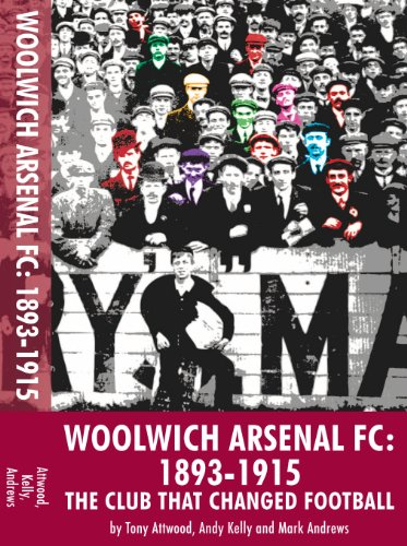 Woolwich Arsenal: 1893-1915: The Club That Changed Football by [Attwood, Tony, Kelly, Andy, Andrews, Mark]