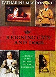 Reigning Cats and Dogs: A History of Pets at Court Since the Renaissance