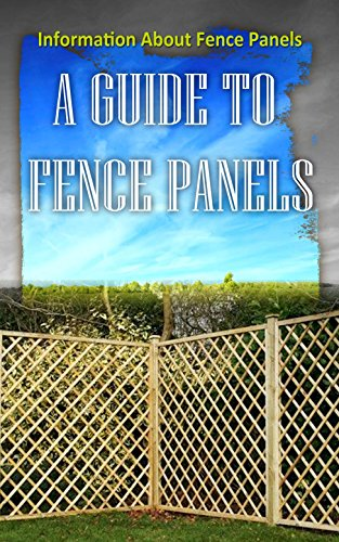 A Guide To Fence Panels: Information About Fence Panels (English Edition)