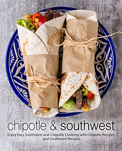 Chipotle & Southwest: Enjoy Easy Southwest and Chipotle Cooking with Chipotle Recipes and Southwest Recipes (2nd Edition) (English Edition)