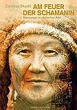 Am Feuer der Schamanin: Reisewege im sibirischen Altai - Cambra Skadé