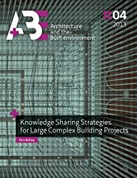Knowledge Sharing Strategies for Large Complex Building Projects (A+BE | Architecture and the Built Environment) by Esra Bektas (2013-06-06)
