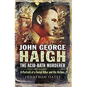 John George Haigh, the Acid-Bath Murderer: A Portrait of a Serial Killer and His Victims