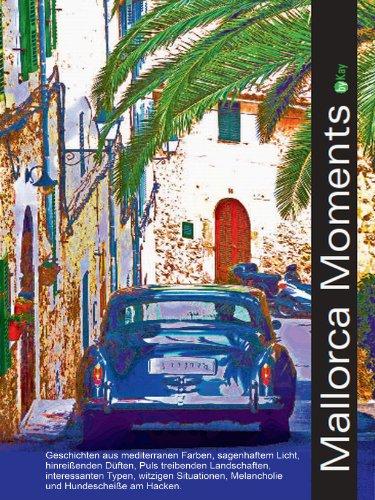 Mallorca Moments: Geschichten aus mediterranen Farben, sagenhaftem Licht, hinreißenden Düften, Puls treibenden Landschaften, interessanten Typen. Melancholie und Hundescheiße am Hacken.