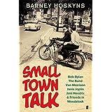 Small Town Talk: Bob Dylan, The Band, Van Morrison, Janis Joplin, Jimi Hendrix & Friends in the Wild Years of Woodstock (English Edition)