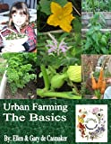 Urban Farming: The Basics: Getting Started Growing Your Own Food