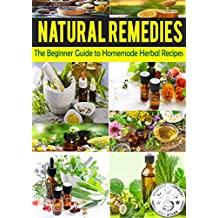 NATURAL REMEDIES: The Beginner Guide to Homemade Herbal Recipes (Heal Yourself with the Power of Nature Book 1) (English Edition)