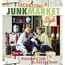 Decorating Junk Market Style: Repurposed Junk to Suit Any Decor