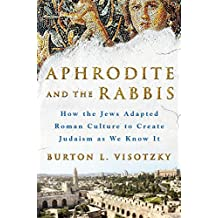 Aphrodite and the Rabbis: How the Jews Adapted Roman Culture to Create Judaism as We Know It