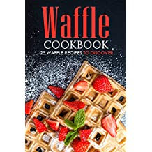 Waffle Cookbook - 25 Waffle Recipes to Discover: With So Many Varieties, Forms, Holes And Taste You Will Be Surprise. (English Edition)