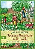 Seymours Gartenbuch für die Familie: Wie jeder sein Gemüse selbst anbauen kann