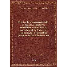 Histoire de la découverte, faite en France, de matières semblables à celles dont la porcelaine de la
