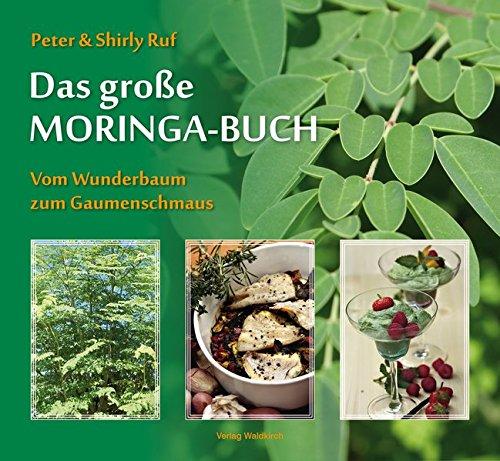Das große Moringa-Buch: Vom Wunderbaum zum Gaumenschmaus Wunderbaum Moringa